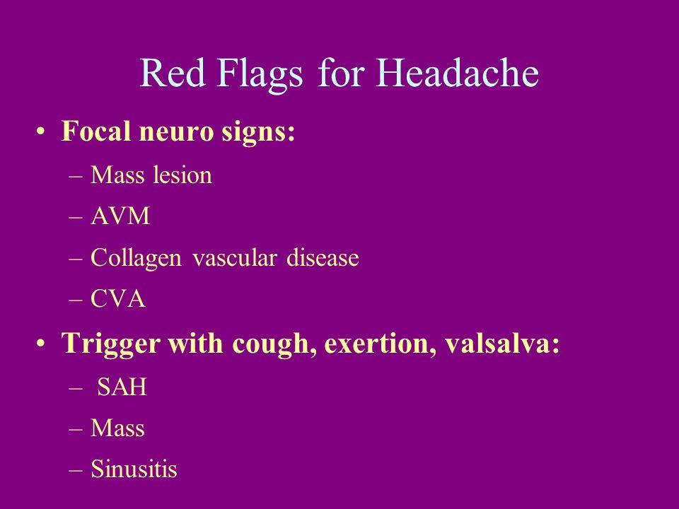 Red Flags for Headache Focal neuro signs: –Mass lesion –AVM –Collagen vascular disease –CVA Trigger with cough, exertion, valsalva: – SAH –Mass –Sinusitis