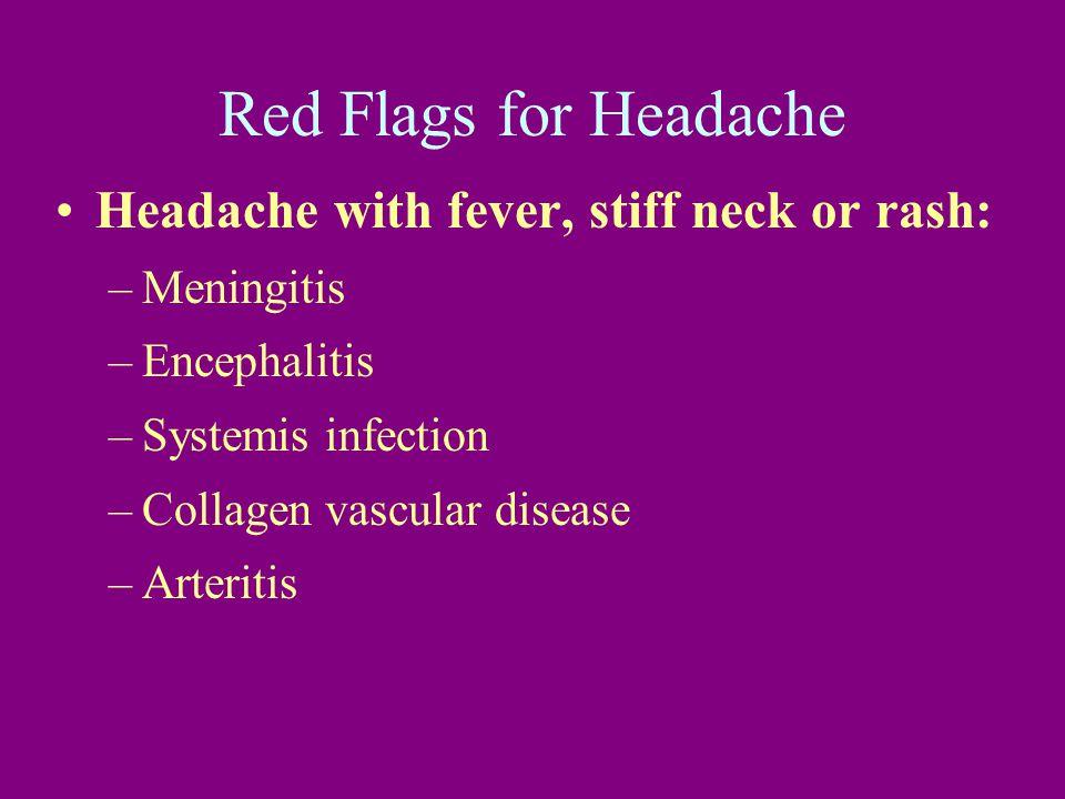 Red Flags for Headache Headache with fever, stiff neck or rash: –Meningitis –Encephalitis –Systemis infection –Collagen vascular disease –Arteritis