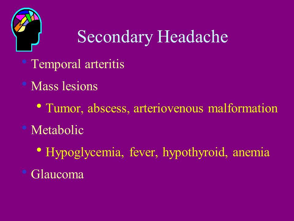 Secondary Headache  Temporal arteritis  Mass lesions  Tumor, abscess, arteriovenous malformation  Metabolic  Hypoglycemia, fever, hypothyroid, anemia  Glaucoma