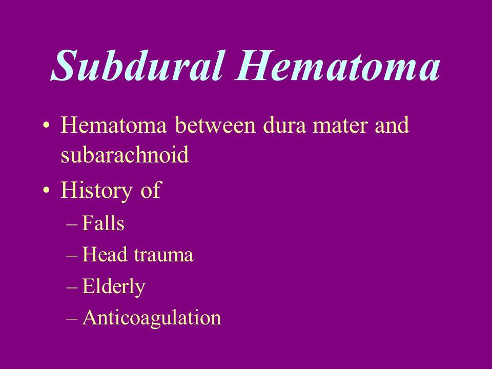 Subdural Hematoma Hematoma between dura mater and subarachnoid History of –Falls –Head trauma –Elderly –Anticoagulation