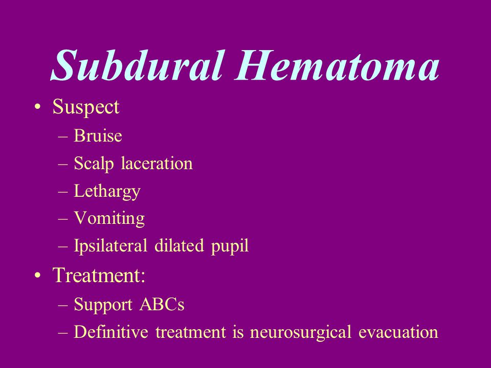 Subdural Hematoma Suspect –Bruise –Scalp laceration –Lethargy –Vomiting –Ipsilateral dilated pupil Treatment: –Support ABCs –Definitive treatment is n