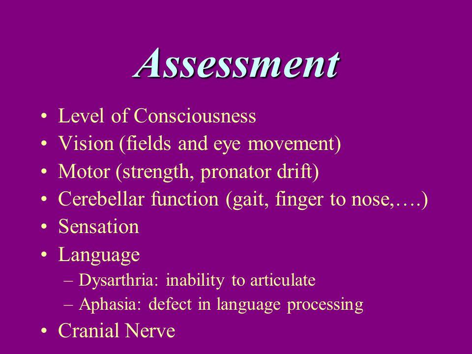 Assessment Level of Consciousness Vision (fields and eye movement) Motor (strength, pronator drift) Cerebellar function (gait, finger to nose,….) Sens