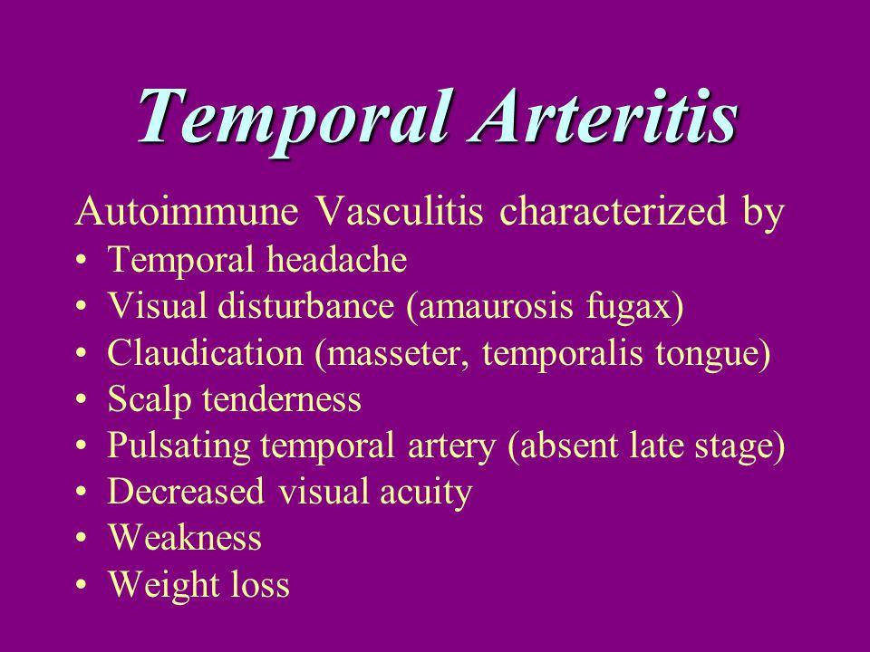 Temporal Arteritis Autoimmune Vasculitis characterized by Temporal headache Visual disturbance (amaurosis fugax) Claudication (masseter, temporalis to