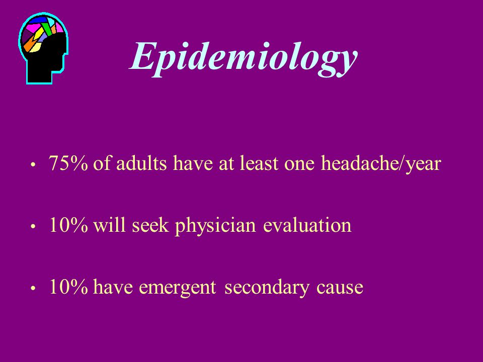 Epidemiology 75% of adults have at least one headache/year 10% will seek physician evaluation 10% have emergent secondary cause