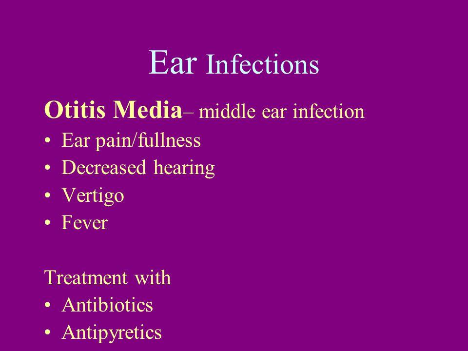 Ear Infections Otitis Media – middle ear infection Ear pain/fullness Decreased hearing Vertigo Fever Treatment with Antibiotics Antipyretics