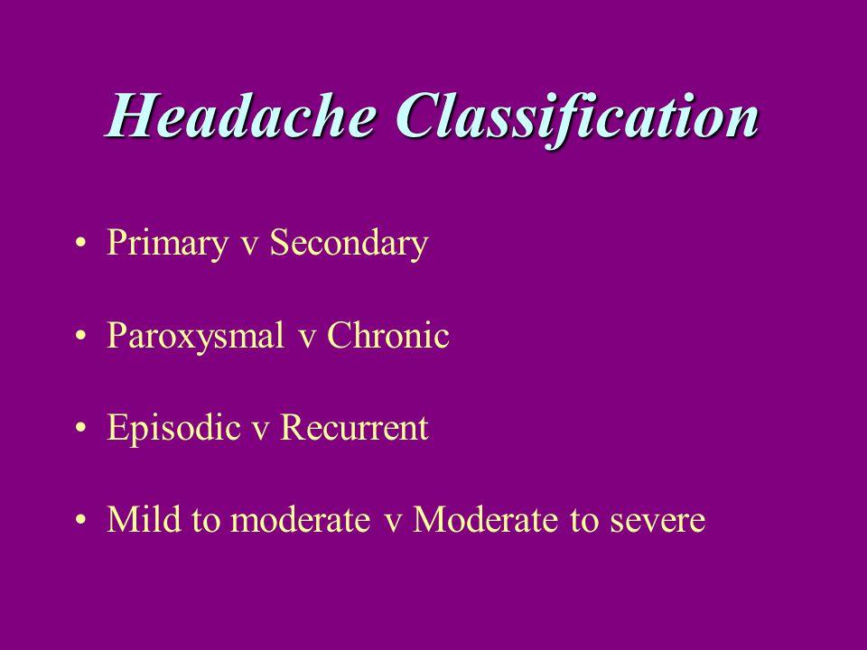 Headache Classification Primary v Secondary Paroxysmal v Chronic Episodic v Recurrent Mild to moderate v Moderate to severe