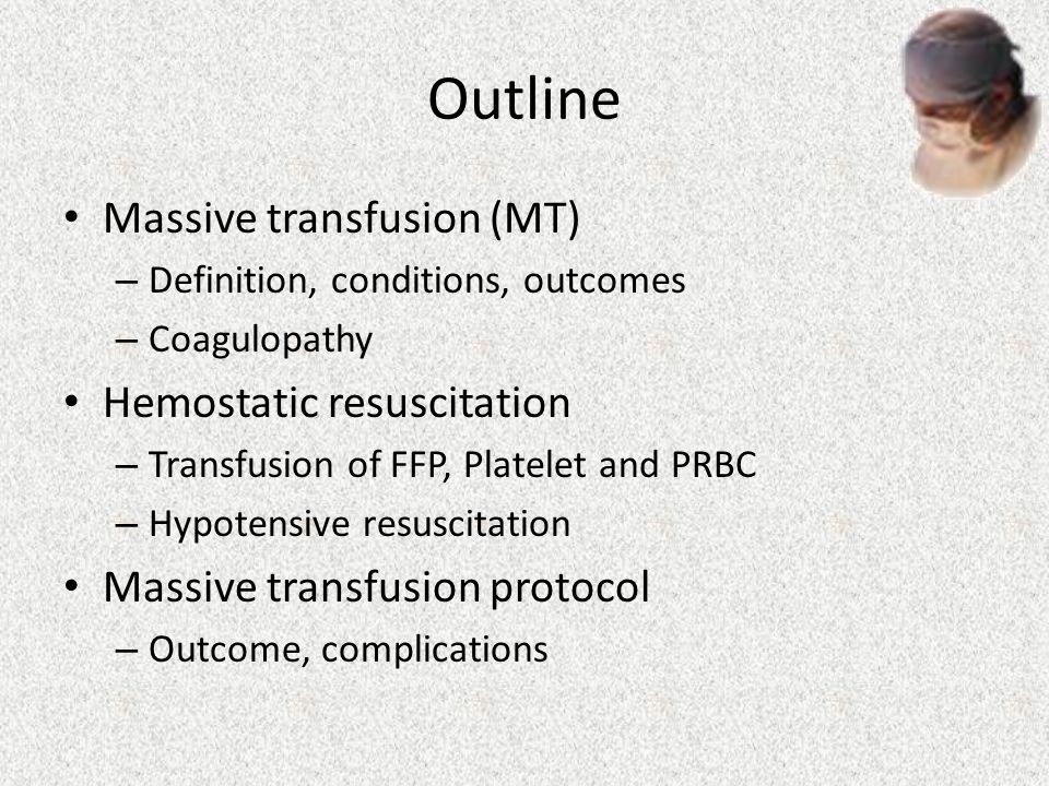 Outline Massive transfusion (MT) – Definition, conditions, outcomes – Coagulopathy Hemostatic resuscitation – Transfusion of FFP, Platelet and PRBC –