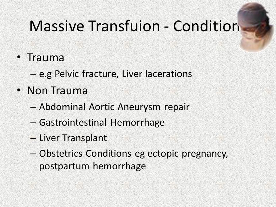 Massive Transfuion - Conditions Trauma – e.g Pelvic fracture, Liver lacerations Non Trauma – Abdominal Aortic Aneurysm repair – Gastrointestinal Hemor