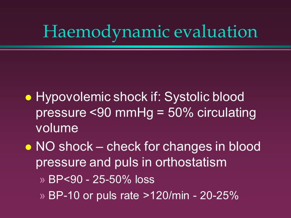 Haemodynamic evaluation l Hypovolemic shock if: Systolic blood pressure <90 mmHg = 50% circulating volume l NO shock – check for changes in blood pres