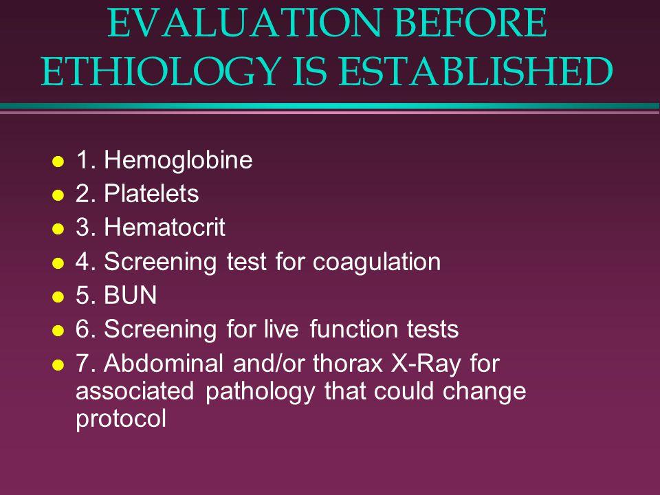 EVALUATION BEFORE ETHIOLOGY IS ESTABLISHED l 1. Hemoglobine l 2. Platelets l 3. Hematocrit l 4. Screening test for coagulation l 5. BUN l 6. Screening