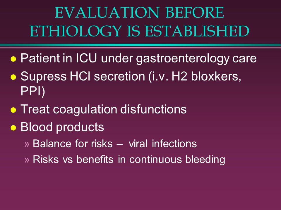 EVALUATION BEFORE ETHIOLOGY IS ESTABLISHED l Patient in ICU under gastroenterology care l Supress HCl secretion (i.v. H2 bloxkers, PPI) l Treat coagul
