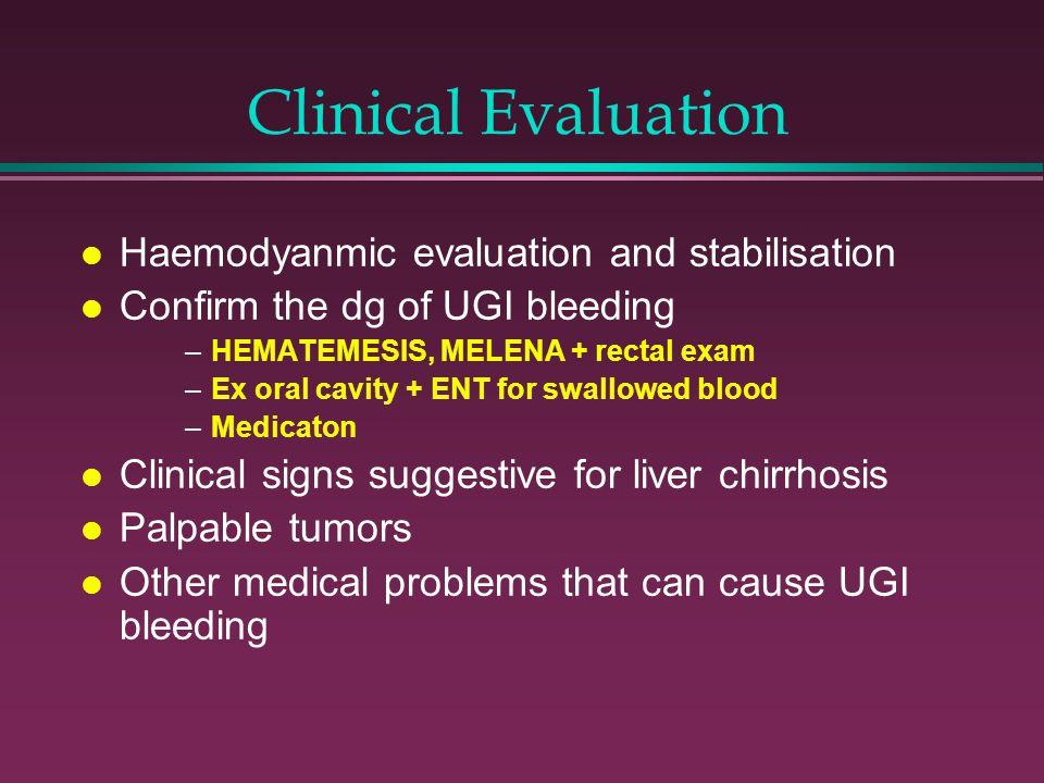 Clinical Evaluation l Haemodyanmic evaluation and stabilisation l Confirm the dg of UGI bleeding –HEMATEMESIS, MELENA + rectal exam –Ex oral cavity +