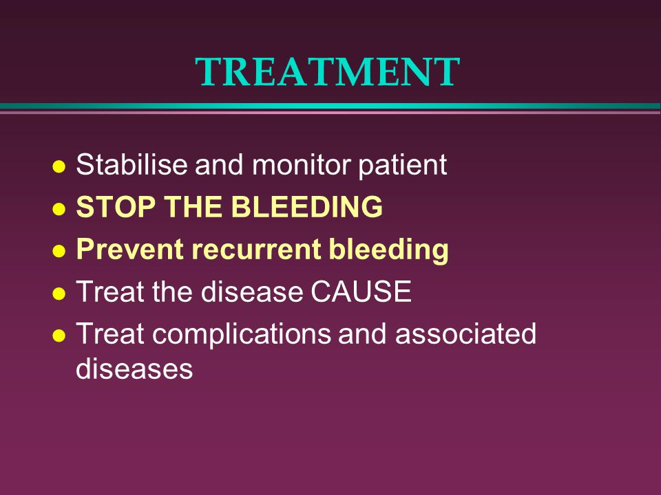 TREATMENT l Stabilise and monitor patient l STOP THE BLEEDING l Prevent recurrent bleeding l Treat the disease CAUSE l Treat complications and associa