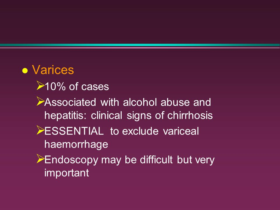 l Varices  10% of cases  Associated with alcohol abuse and hepatitis: clinical signs of chirrhosis  ESSENTIAL to exclude variceal haemorrhage  End