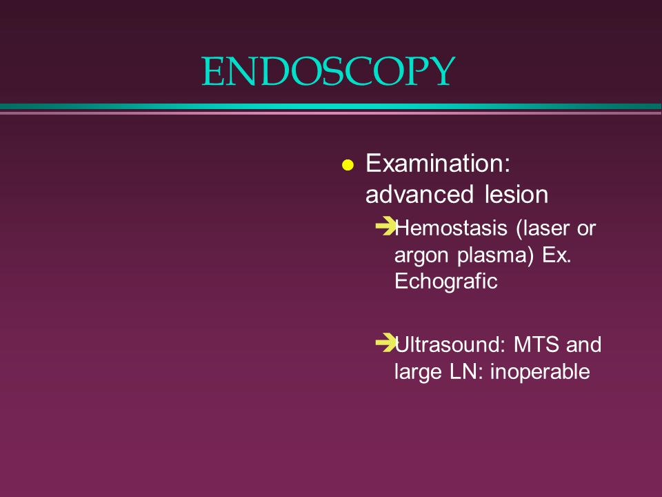 ENDOSCOPY l Examination: advanced lesion è Hemostasis (laser or argon plasma) Ex. Echografic è Ultrasound: MTS and large LN: inoperable