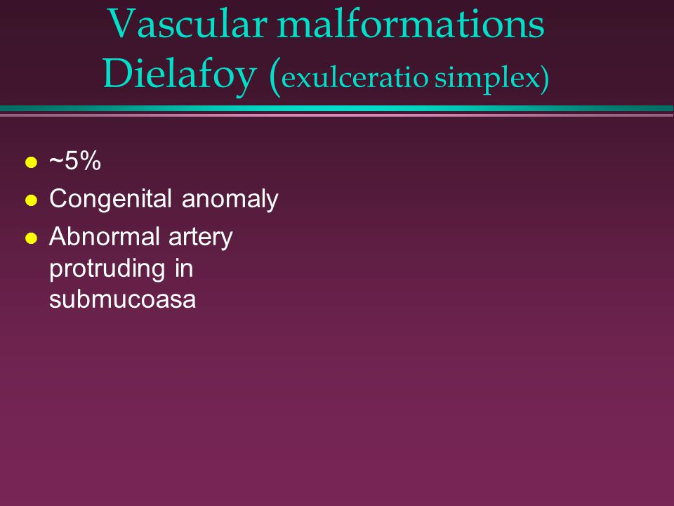Vascular malformations Dielafoy ( exulceratio simplex) l ~5% l Congenital anomaly l Abnormal artery protruding in submucoasa