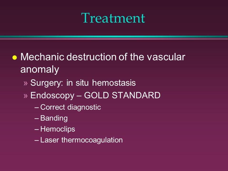 Treatment l Mechanic destruction of the vascular anomaly »Surgery: in situ hemostasis »Endoscopy – GOLD STANDARD –Correct diagnostic –Banding –Hemocli