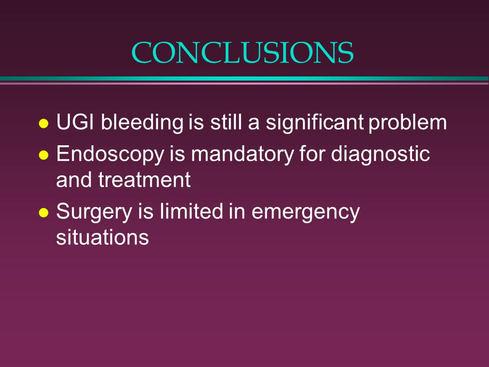CONCLUSIONS l UGI bleeding is still a significant problem l Endoscopy is mandatory for diagnostic and treatment l Surgery is limited in emergency situ