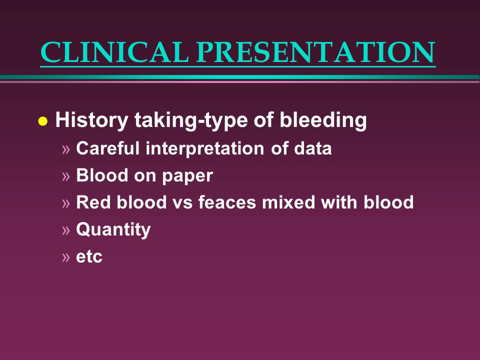 CLINICAL PRESENTATION l History taking-type of bleeding »Careful interpretation of data »Blood on paper »Red blood vs feaces mixed with blood »Quantit