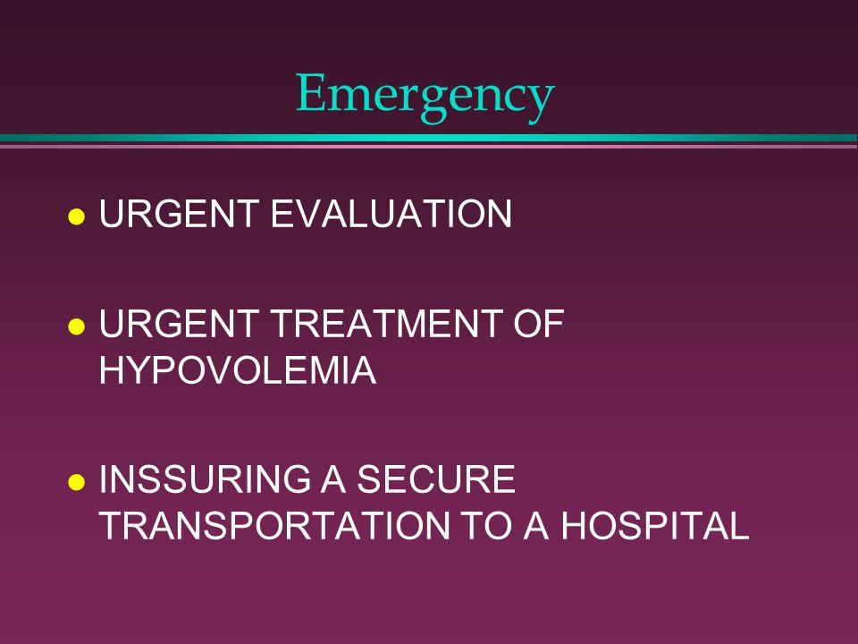 Emergency l URGENT EVALUATION l URGENT TREATMENT OF HYPOVOLEMIA l INSSURING A SECURE TRANSPORTATION TO A HOSPITAL