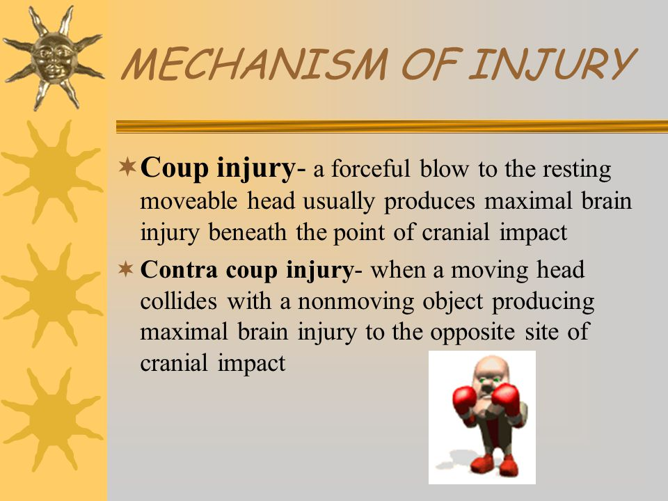 MECHANISM OF INJURY  Coup injury- a forceful blow to the resting moveable head usually produces maximal brain injury beneath the point of cranial impact  Contra coup injury- when a moving head collides with a nonmoving object producing maximal brain injury to the opposite site of cranial impact