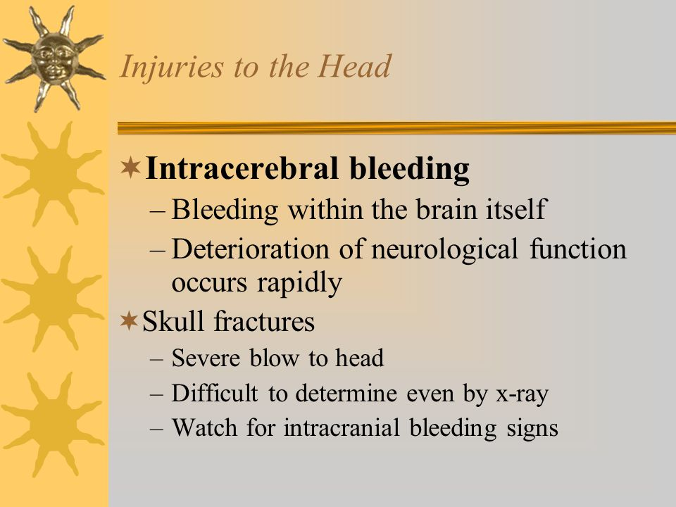 Injuries to the Head  Intracerebral bleeding –Bleeding within the brain itself –Deterioration of neurological function occurs rapidly  Skull fractures –Severe blow to head –Difficult to determine even by x-ray –Watch for intracranial bleeding signs