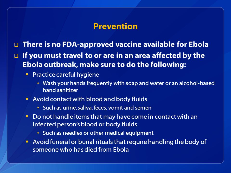  There is no FDA-approved vaccine available for Ebola  If you must travel to or are in an area affected by the Ebola outbreak, make sure to do the following:  Practice careful hygiene Wash your hands frequently with soap and water or an alcohol-based hand sanitizer  Avoid contact with blood and body fluids Such as urine, saliva, feces, vomit and semen  Do not handle items that may have come in contact with an infected person's blood or body fluids Such as needles or other medical equipment  Avoid funeral or burial rituals that require handling the body of someone who has died from Ebola Prevention