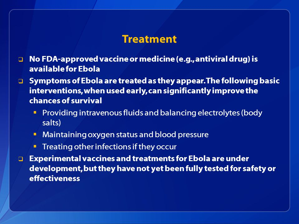  No FDA-approved vaccine or medicine (e.g., antiviral drug) is available for Ebola  Symptoms of Ebola are treated as they appear.