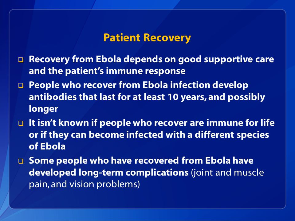  Recovery from Ebola depends on good supportive care and the patient's immune response  People who recover from Ebola infection develop antibodies that last for at least 10 years, and possibly longer  It isn't known if people who recover are immune for life or if they can become infected with a different species of Ebola  Some people who have recovered from Ebola have developed long-term complications (joint and muscle pain, and vision problems) Patient Recovery