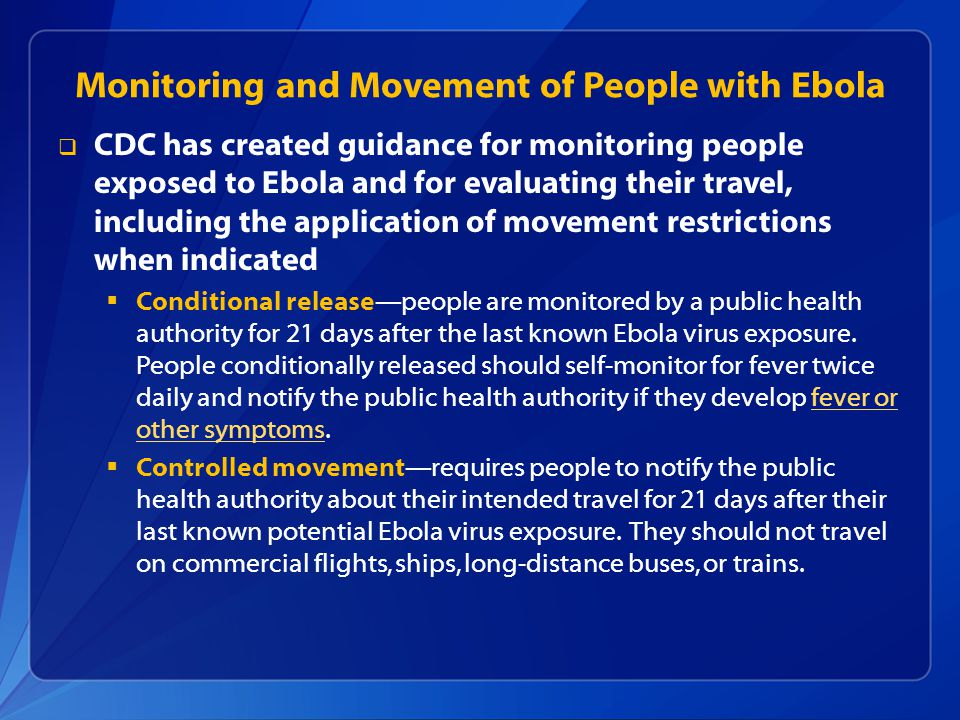  CDC has created guidance for monitoring people exposed to Ebola and for evaluating their travel, including the application of movement restrictions when indicated  Conditional release—people are monitored by a public health authority for 21 days after the last known Ebola virus exposure.