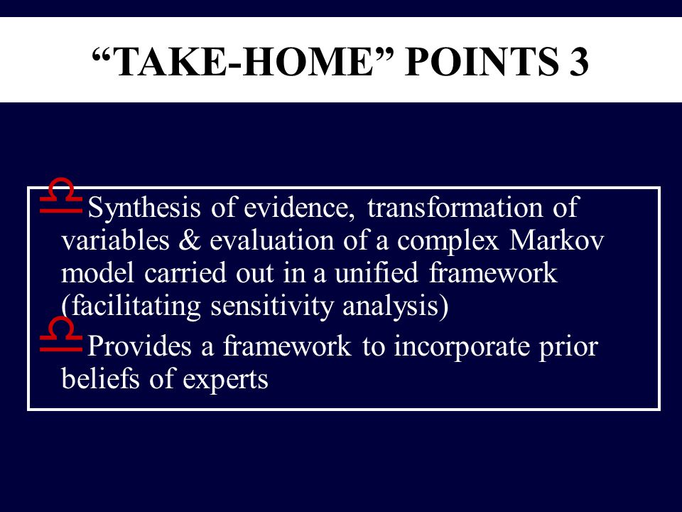 TAKE-HOME POINTS 3 d Synthesis of evidence, transformation of variables & evaluation of a complex Markov model carried out in a unified framework (facilitating sensitivity analysis) d Provides a framework to incorporate prior beliefs of experts