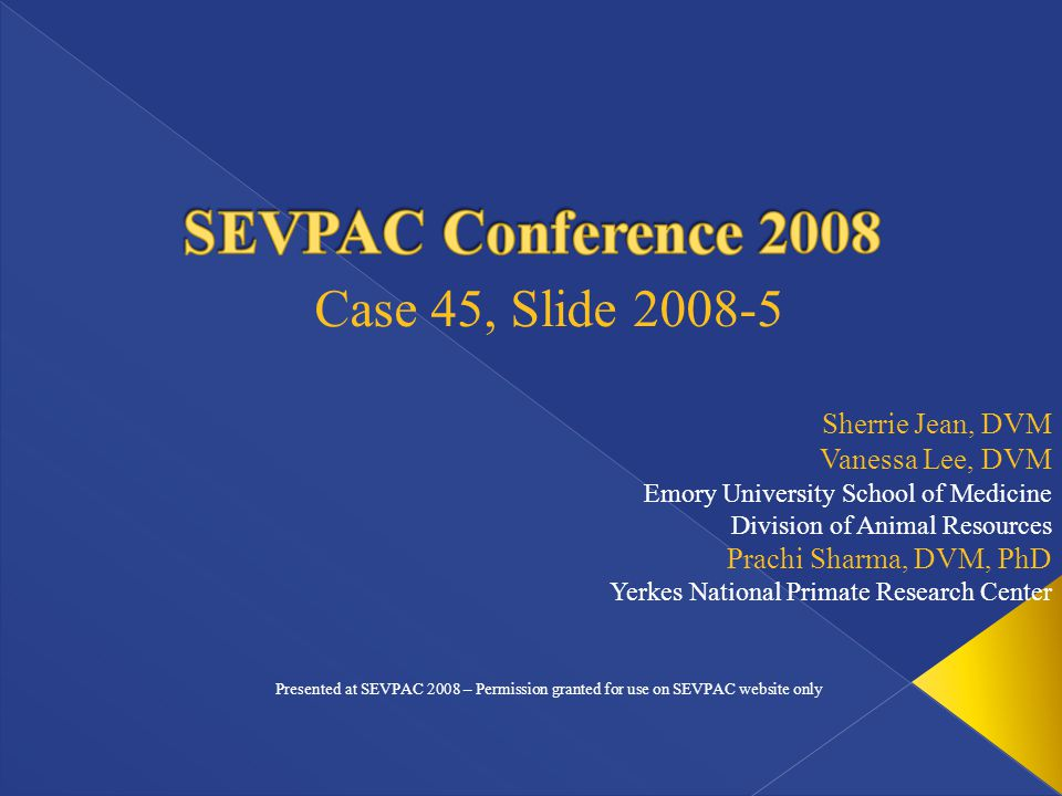 Sherrie Jean, DVM Vanessa Lee, DVM Emory University School of Medicine Division of Animal Resources Prachi Sharma, DVM, PhD Yerkes National Primate Research Center Case 45, Slide 2008-5 Presented at SEVPAC 2008 – Permission granted for use on SEVPAC website only