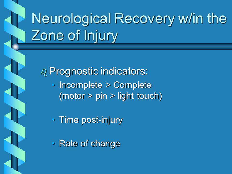 b Prognostic indicators: Incomplete > Complete (motor > pin > light touch)Incomplete > Complete (motor > pin > light touch) Time post-injuryTime post-injury Rate of changeRate of change Neurological Recovery w/in the Zone of Injury