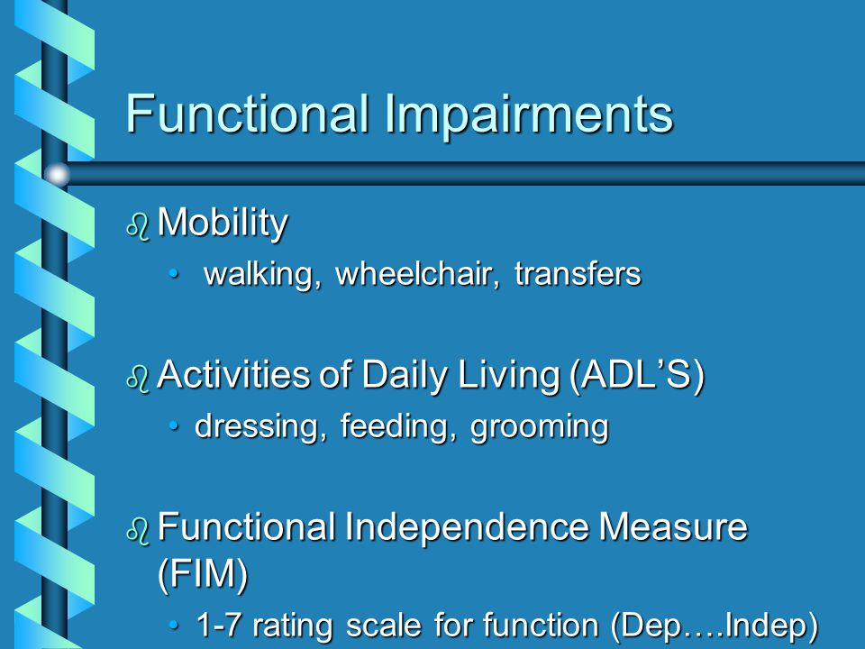 Functional Impairments b Mobility walking, wheelchair, transfers walking, wheelchair, transfers b Activities of Daily Living (ADL'S) dressing, feeding, groomingdressing, feeding, grooming b Functional Independence Measure (FIM) 1-7 rating scale for function (Dep….Indep)1-7 rating scale for function (Dep….Indep)