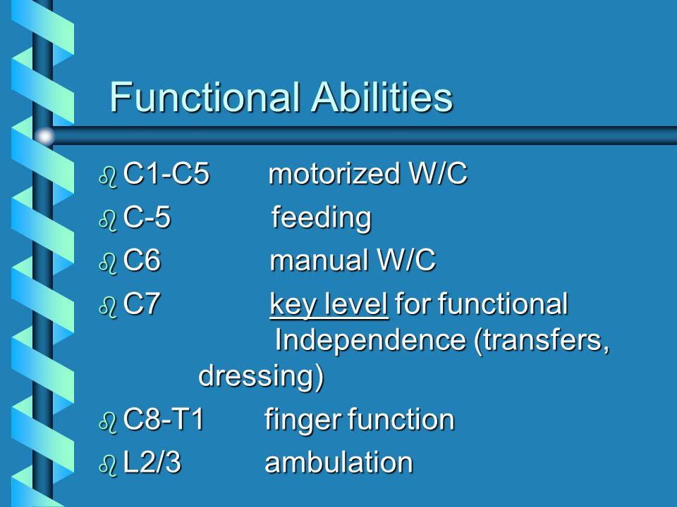 b C1-C5 motorized W/C b C-5 feeding b C6 manual W/C b C7 key level for functional Independence (transfers, dressing) b C8-T1 finger function b L2/3 ambulation Functional Abilities