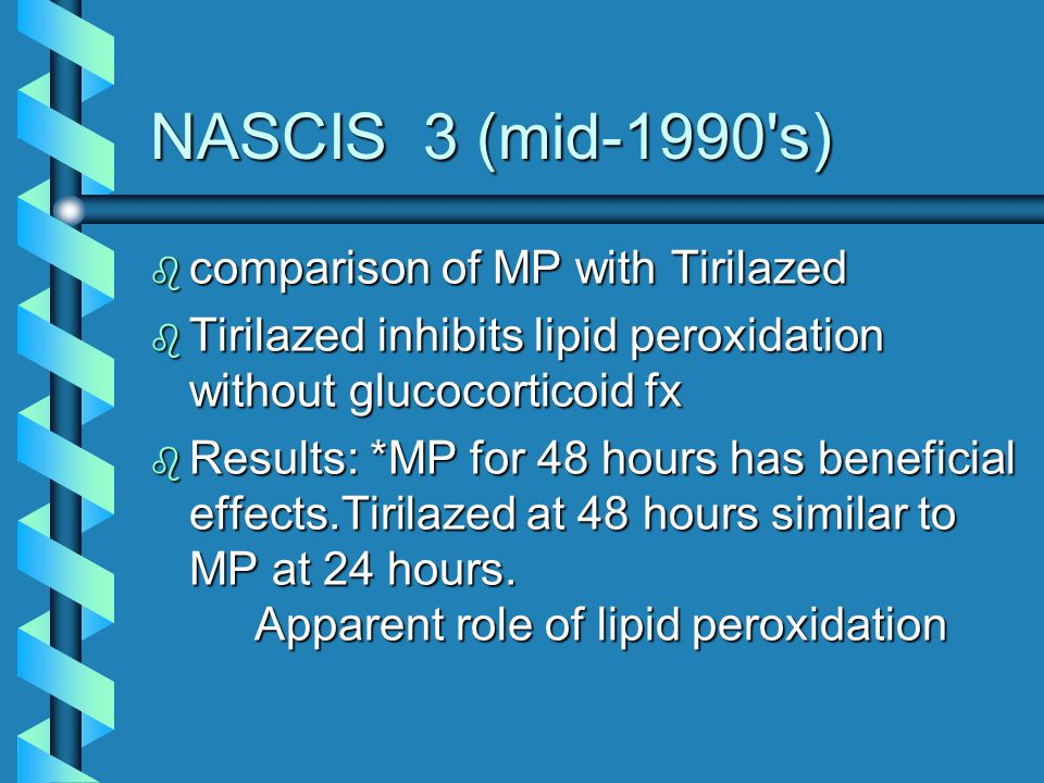 NASCIS 3 (mid-1990's) b comparison of MP with Tirilazed b Tirilazed inhibits lipid peroxidation without glucocorticoid fx b Results: *MP for 48 hours