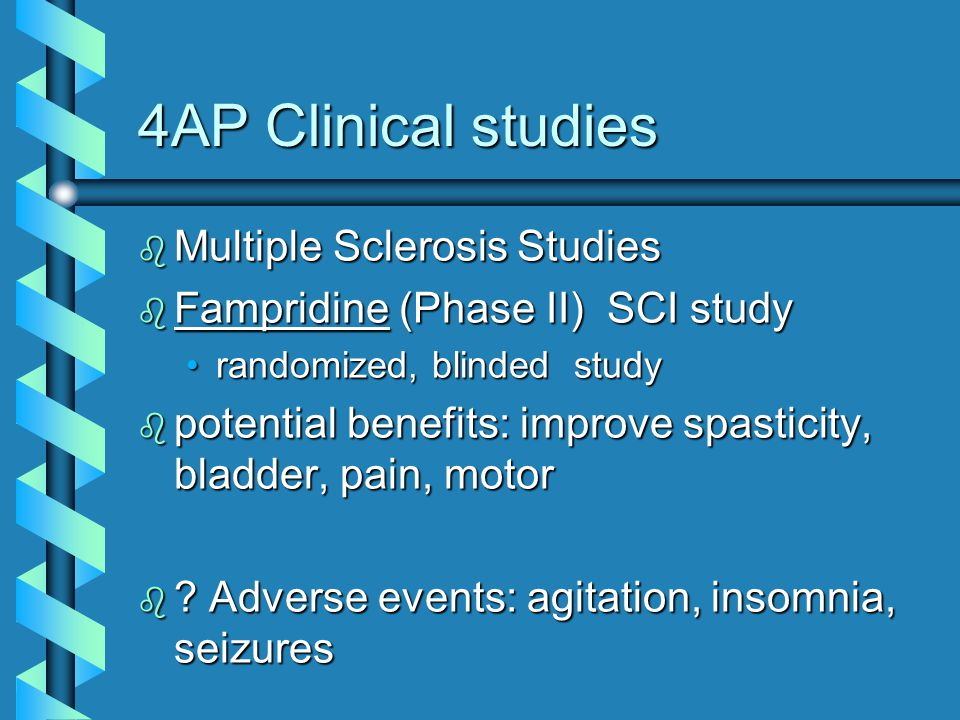 4AP Clinical studies b Multiple Sclerosis Studies b Fampridine (Phase II) SCI study randomized, blinded studyrandomized, blinded study b potential benefits: improve spasticity, bladder, pain, motor b .