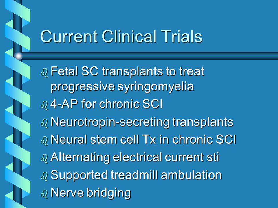 Current Clinical Trials b Fetal SC transplants to treat progressive syringomyelia b 4-AP for chronic SCI b Neurotropin-secreting transplants b Neural stem cell Tx in chronic SCI b Alternating electrical current sti b Supported treadmill ambulation b Nerve bridging