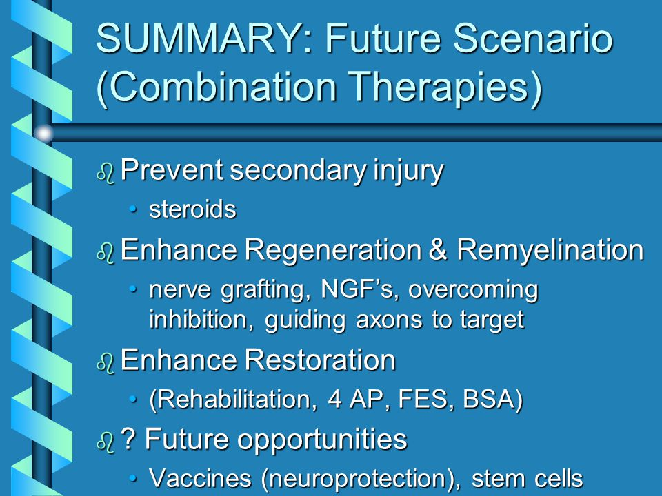 SUMMARY: Future Scenario (Combination Therapies) b Prevent secondary injury steroidssteroids b Enhance Regeneration & Remyelination nerve grafting, NG