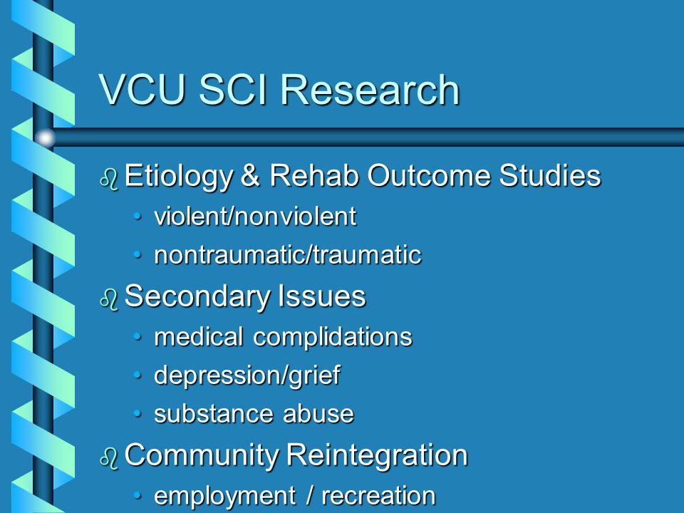 VCU SCI Research b Etiology & Rehab Outcome Studies violent/nonviolentviolent/nonviolent nontraumatic/traumaticnontraumatic/traumatic b Secondary Issues medical complidationsmedical complidations depression/griefdepression/grief substance abusesubstance abuse b Community Reintegration employment / recreationemployment / recreation