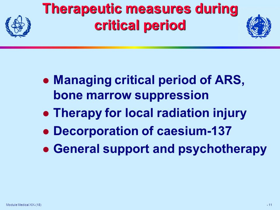 Module Medical XIX-(18) - 11 Therapeutic measures during critical period Therapeutic measures during critical period l Managing critical period of ARS, bone marrow suppression l Therapy for local radiation injury l Decorporation of caesium-137 l General support and psychotherapy