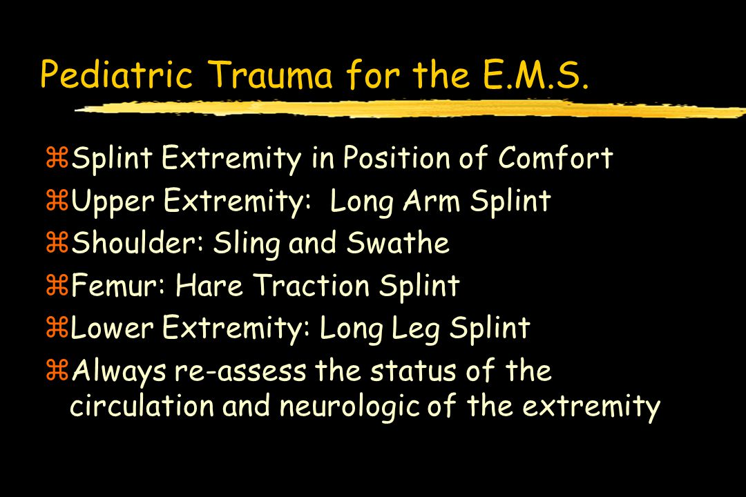 Pediatric Trauma for the E.M.S. zSplint Extremity in Position of Comfort zUpper Extremity: Long Arm Splint zShoulder: Sling and Swathe zFemur: Hare Tr