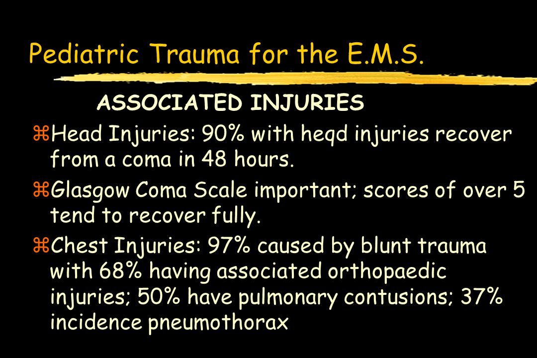 Pediatric Trauma for the E.M.S. ASSOCIATED INJURIES zHead Injuries: 90% with heqd injuries recover from a coma in 48 hours. zGlasgow Coma Scale import