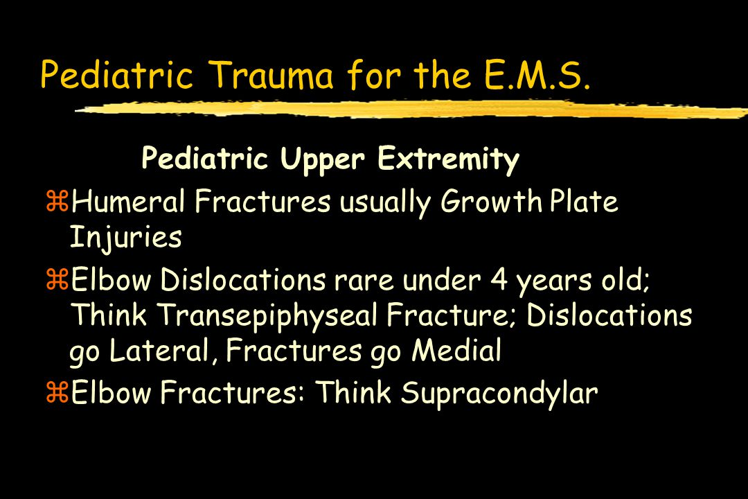 Pediatric Trauma for the E.M.S. Pediatric Upper Extremity zHumeral Fractures usually Growth Plate Injuries zElbow Dislocations rare under 4 years old;
