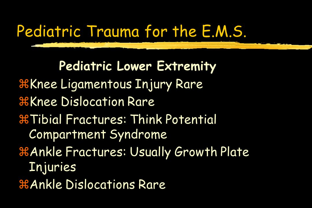 Pediatric Trauma for the E.M.S. Pediatric Lower Extremity zKnee Ligamentous Injury Rare zKnee Dislocation Rare zTibial Fractures: Think Potential Comp