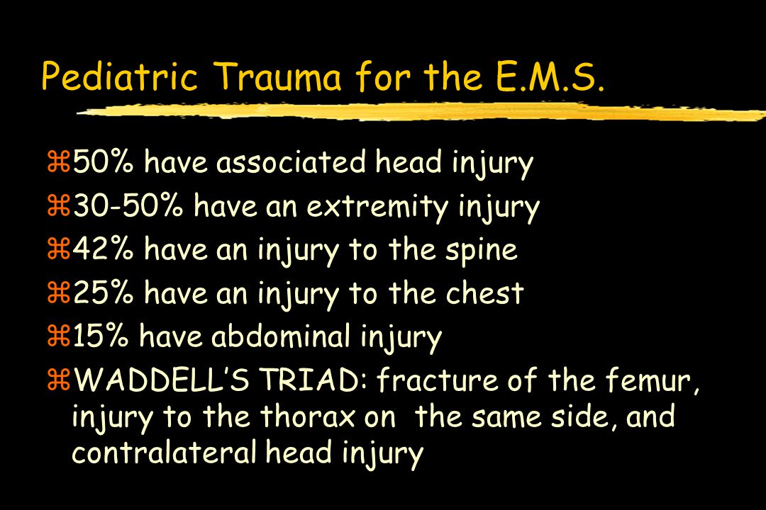 Pediatric Trauma for the E.M.S. z50% have associated head injury z30-50% have an extremity injury z42% have an injury to the spine z25% have an injury