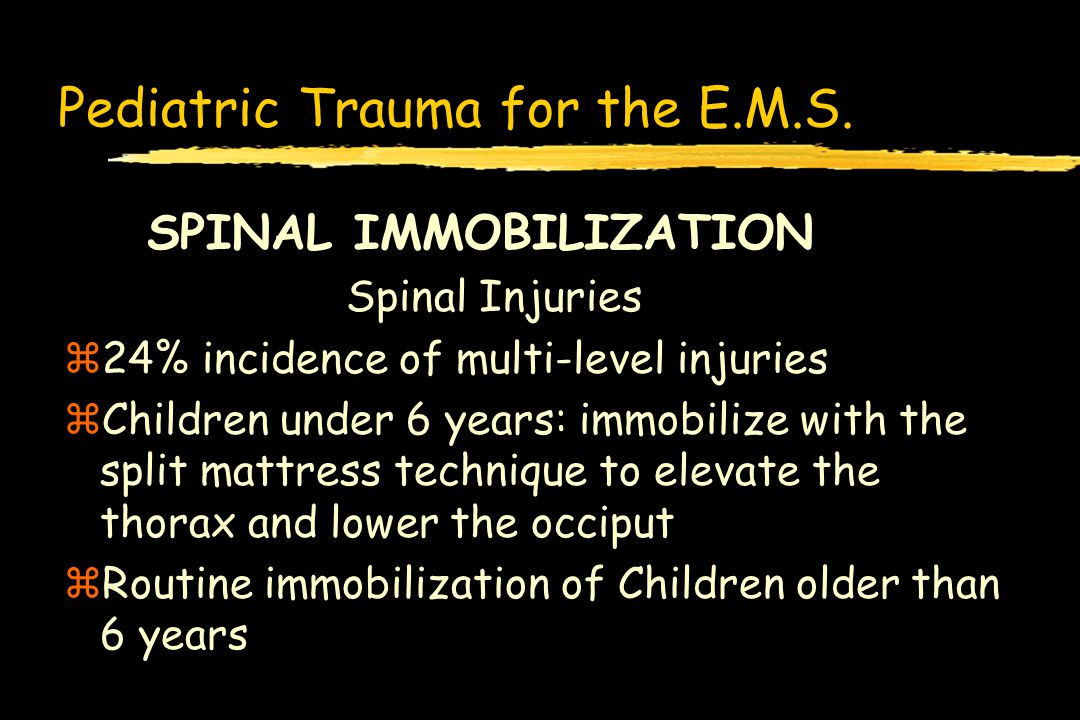 Pediatric Trauma for the E.M.S. SPINAL IMMOBILIZATION Spinal Injuries z24% incidence of multi-level injuries zChildren under 6 years: immobilize with