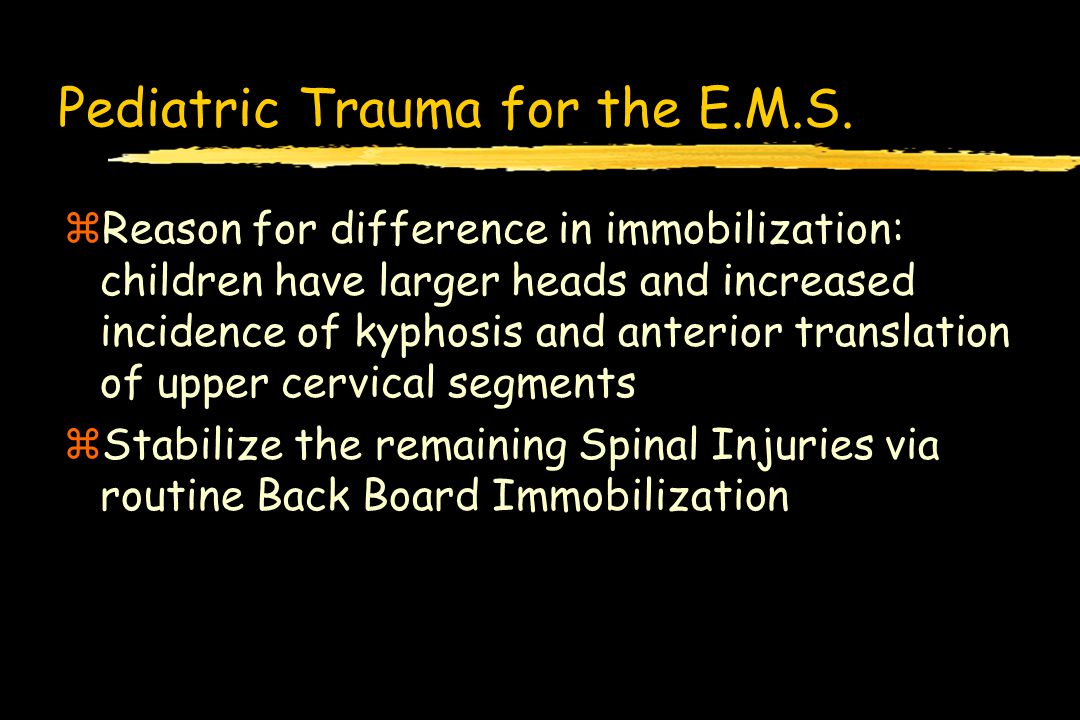 Pediatric Trauma for the E.M.S. zReason for difference in immobilization: children have larger heads and increased incidence of kyphosis and anterior
