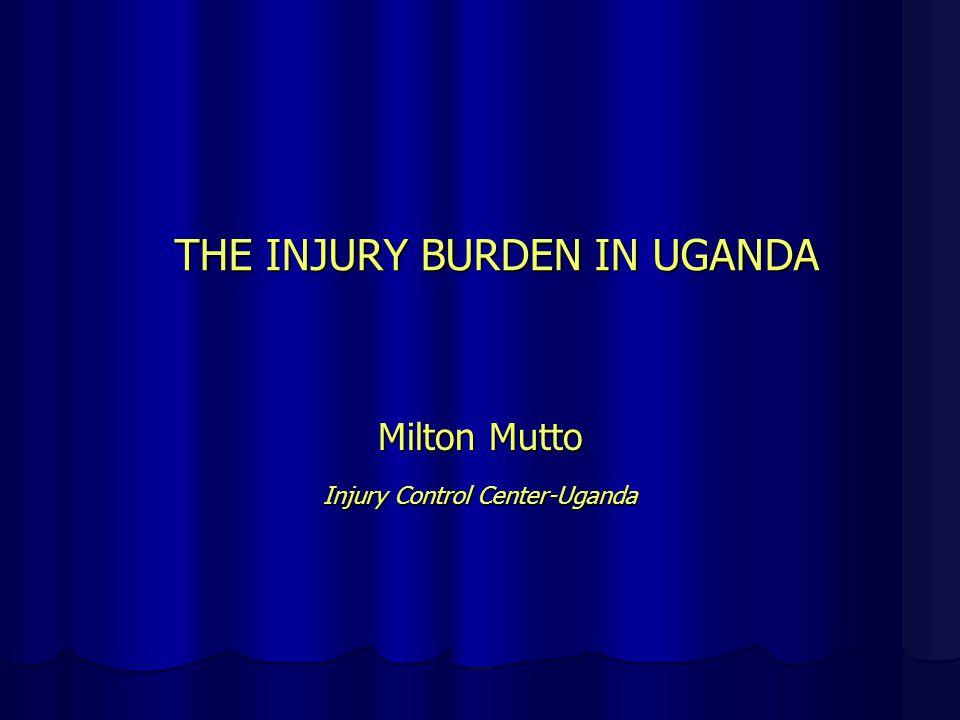 THE INJURY BURDEN IN UGANDA Milton Mutto Injury Control Center-Uganda