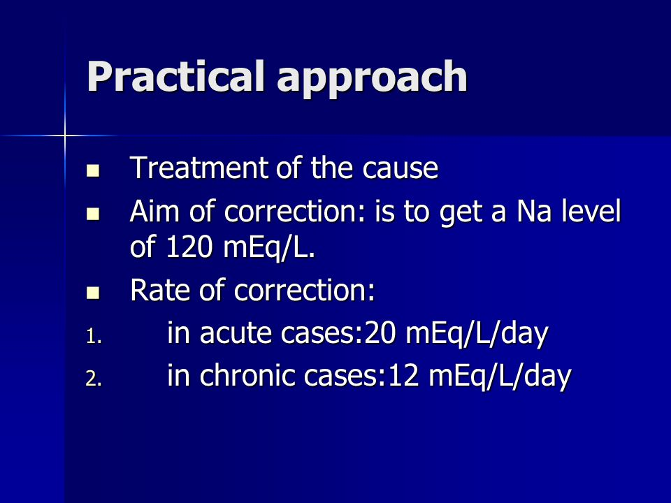 Practical approach Treatment of the cause Treatment of the cause Aim of correction: is to get a Na level of 120 mEq/L.